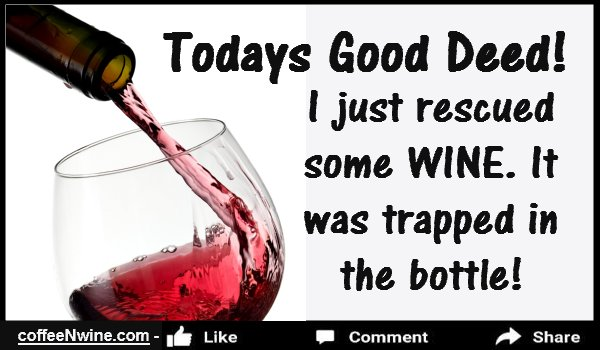 Todays Good Deed, I just rescued some WINE. It was trapped in the bottle
