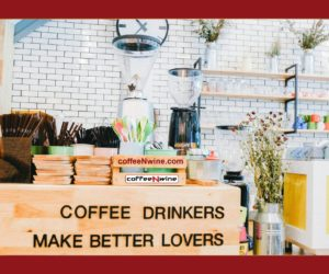 Good News!!! Coffee Drinkers Make Better Lovers