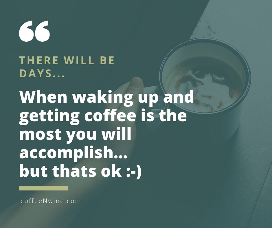 When waking up and getting coffee is the most you will accomplish Facebook Twitter Pinterest